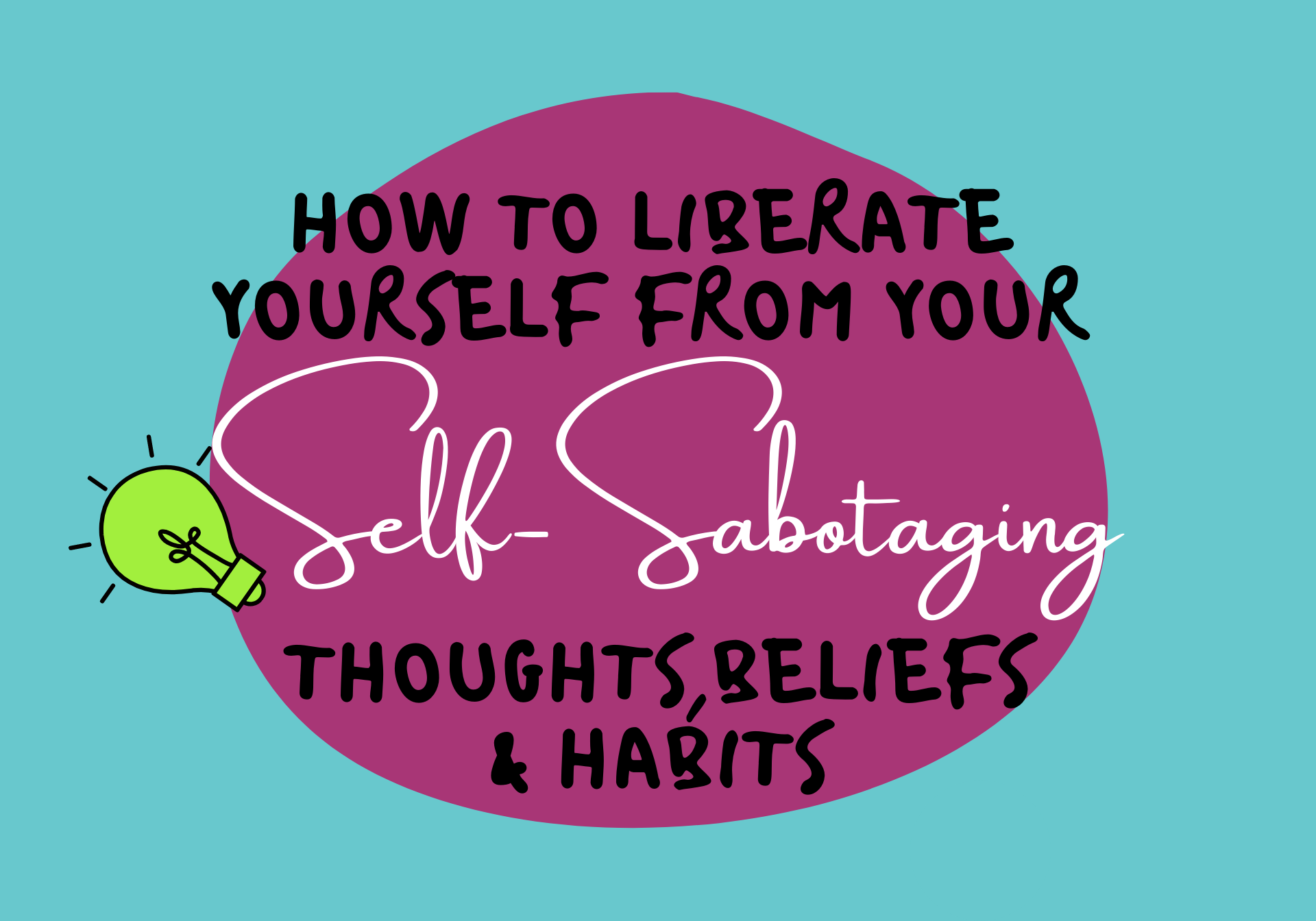 How to Liberate Yourself From Your Self-Sabotaging Beliefs, Thoughts and Habits