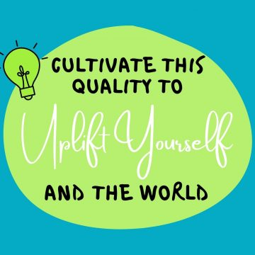 #81: Cultivate This Quality To Uplift Yourself And The World